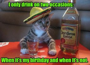I only drink on two occasions: