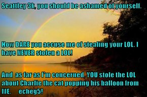 Seattley 3k, you should be ashamed of yourself. How DARE you accuse me of stealing your LOL. I have NEVER stolen a LOL! And  as far as I'm concerned, YOU stole the LOL about Charlie the cat popping his balloon from ME.      echeg5!