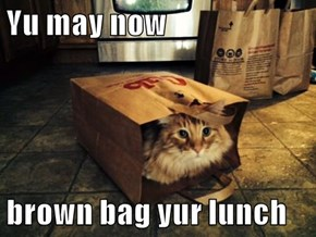 Yu may now  brown bag yur lunch