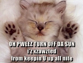 OH PWEEZ TURN OFF DA SUN                                                           i'z xzawzted                                                 from keepin U up all nite