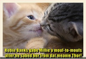 Robin Banks gabe Millie a mouf-to-moufs after he sabed her from dat meanie Thor!