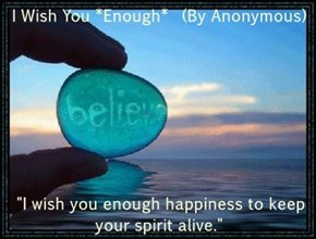 """I Wish You *Enough*  (By Anonymous)  """"I wish you enough happiness to keep your spirit alive."""""""