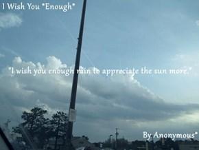 "I Wish You *Enough* ""I wish you enough rain to appreciate the sun more."" By Anonymous*"