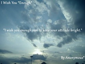 """I Wish You *Enough* """"I wish you enough sun to keep your attitude bright.""""  By Anonymous*"""