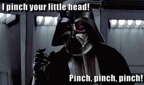 I pinch your little head!  Pinch, pinch, pinch!