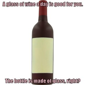 A glass of wine a day is good for you.  The bottle is made of glass, right?