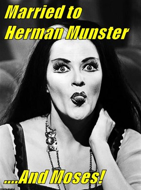 Married to Herman Munster   ....And Moses!