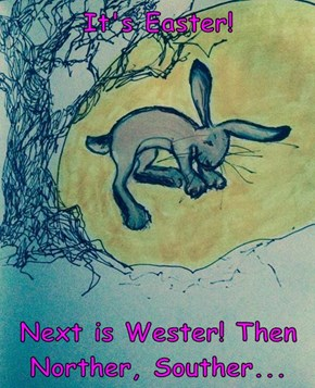 It's Easter!  Next is Wester! Then Norther, Souther...