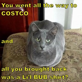 You went all the way to COSTCO and all you brought back was a Li'l BUB shirt?