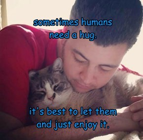 sometimes humans need a hug.      it's best to let them and just enjoy it.