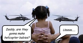 Daddy, are they gonna make helicopter babies?