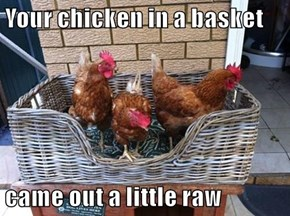 Your chicken in a basket  came out a little raw