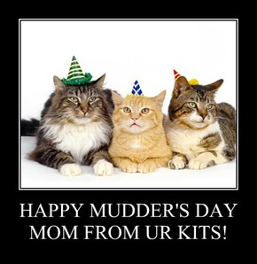HAPPY MUDDER'S DAY MOM FROM UR KITS!