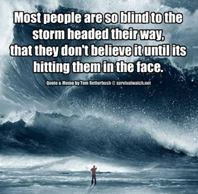 Most people are so blind to the storm headed their way,  that they don't believe it until its hitting them in the face.