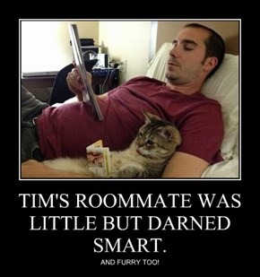 TIM'S ROOMMATE WAS LITTLE BUT DARNED SMART.