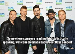 Somewhere someone reading this, statistically speaking, was conceived at a Backstreet Boys concert.