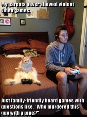 """My parents never allowed violent video games.  Just family-friendly board games with questions like, """"Who murdered this guy with a pipe?"""""""