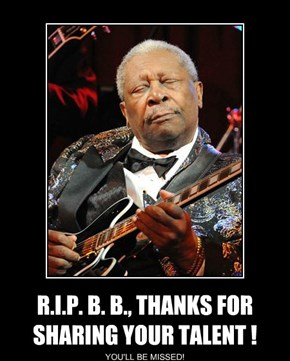 R.I.P. B. B., THANKS FOR SHARING YOUR TALENT !
