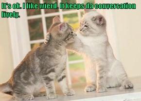 It's ok. I like wierd. It keeps da conversation lively.