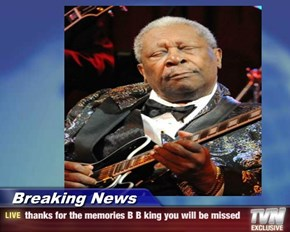 Breaking News - thanks for the memories B B king you will be missed