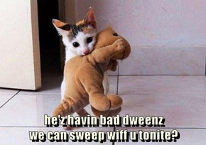 he'z havin bad dweenz                                           we can sweep wiff u tonite?