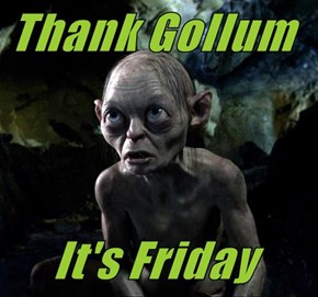Thank Gollum        It's Friday