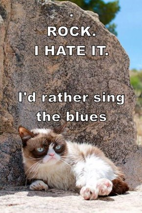 .                                                     ROCK.                                    I HATE IT. I'd rather sing                           the blues