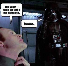 Lord Vader---would you take a look at this rash...