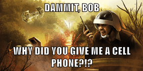 DAMMIT, BOB  WHY DID YOU GIVE ME A CELL PHONE?!?