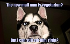 The new mail man is vegetarian?       But I can still eat him, right?