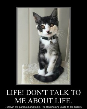 LIFE! DON'T TALK TO ME ABOUT LIFE.