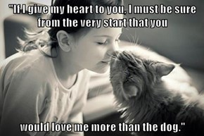 """If I give my heart to you, I must be sure from the very start that you  would love me more than the dog."""