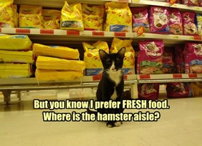 But you know I prefer FRESH food. Where is the hamster aisle?