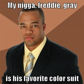 My nigga, freddie, gray  is his favorite color suit