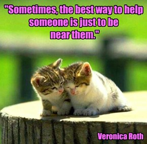"""""""Sometimes, the best way to help someone is just to be  near them."""""""