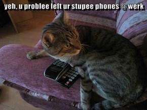 yeh, u problee left ur stupee phones @ werk
