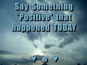 Say  Something  *Positive*  that  happened  TODAY   ♥  ☻  ♥