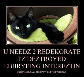 U NEEDZ 2 REDEKORATE I'Z DEZTROYED EBBRYFING INTEREZTIN