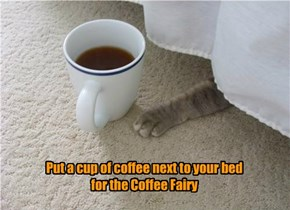 Put a cup of coffee next to your bed  for the Coffee Fairy