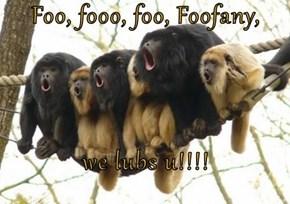 Foo, fooo, foo, Foofany,  we lubs u!!!!