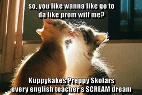 so, you like wanna like go to                                            da like prom wiff me?  Kuppykakes Preppy Skolars                                 every english teacher's SCREAM dream