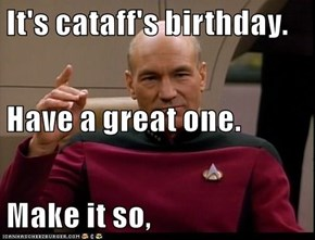 It's cataff's birthday. Have a great one. Make it so,