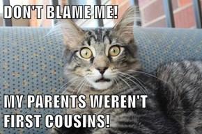 DON'T BLAME ME!  MY PARENTS WEREN'T                                 FIRST COUSINS!