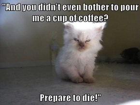 """""""And you didn't even bother to pour me a cup of coffee?  Prepare to die!"""""""