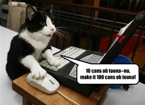 10 cans ob toona--no, make it 100 cans ob toona!