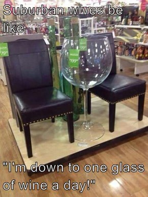 "Suburban wives be like  ""I'm down to one glass of wine a day!"""