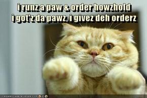 i runz a paw & order howzhold                                    i got'z da pawz, i givez deh orderz