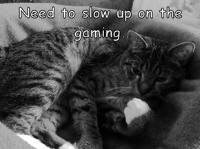 Need to slow up on the gaming.