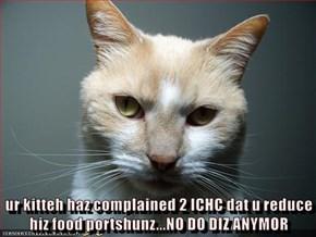 ur kitteh haz complained 2 ICHC dat u reduce hiz food portshunz...NO DO DIZ ANYMOR