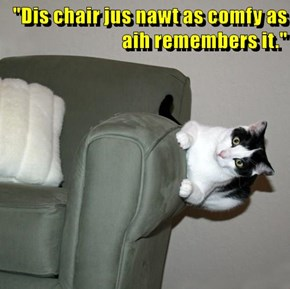 """Dis chair jus nawt as comfy as aih remembers it."""